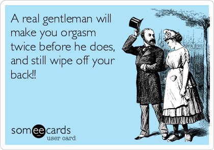 A real gentleman will make you orgasm twice before he does, and still wipe off your back!!
