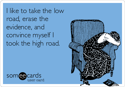 I like to take the low road, erase the evidence, and convince myself I took the high road.