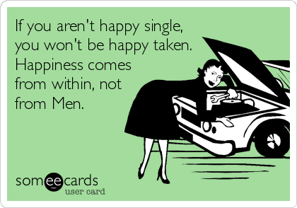 If you aren't happy single, you won't be happy taken. Happiness comes from within, not from Men.
