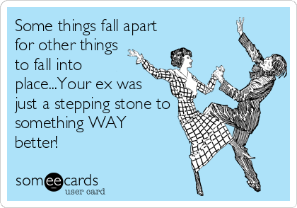 Some things fall apart for other things  to fall into place...Your ex was just a stepping stone to something WAY  better!