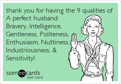 thank you for having the 9 qualities of A perfect husband: Bravery, Intelligence, Gentleness, Politeness, Enthusiasm, Nuttiness, Industriousness, %2