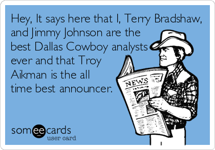 Hey, It says here that I, Terry Bradshaw, and Jimmy Johnson are the best Dallas Cowboy analysts ever and that Troy Aikman is the all time best announcer.