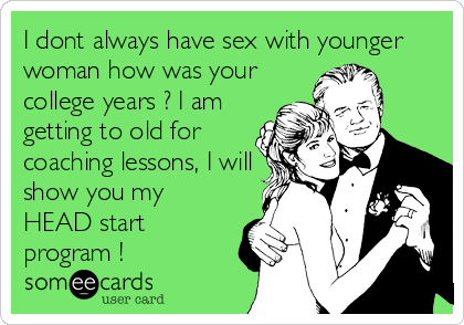 I dont always have sex with younger woman how was your college years ? I am getting to old for coaching lessons, I will show you my HEAD start program !