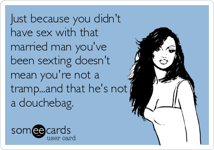 Just because you didn't have sex with that married man you've been sexting doesn't mean you're not a tramp...and that he's not a douchebag.