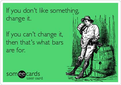 If you don't like something, change it.  If you can't change it, then that's what bars are for.
