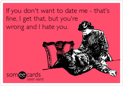 If you don't want to date me - that's fine, I get that, but you're wrong and I hate you.
