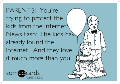 PARENTS:  You're trying to protect the kids from the Internet? News flash: The kids have already found the Internet.  And they love it%