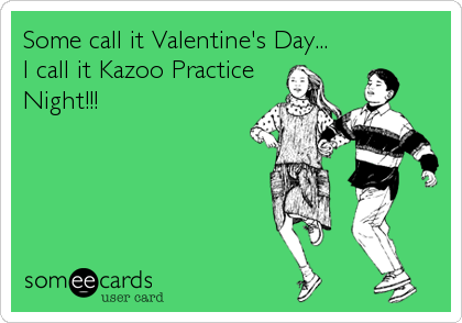 Some call it Valentine's Day... I call it Kazoo Practice Night!!!