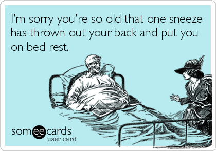 I'm sorry you're so old that one sneeze has thrown out your back and put you on bed rest.