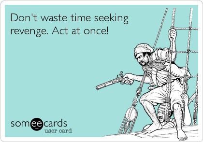 Don't waste time seeking revenge. Act at once!