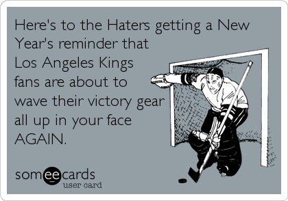 Here's to the Haters getting a New Year's reminder that Los Angeles Kings fans are about to wave their victory gear all up in your face AGAIN.
