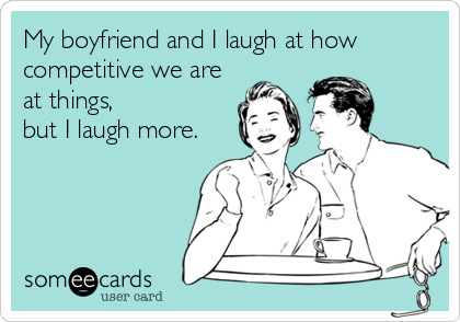 My boyfriend and I laugh at how competitive we are at things,  but I laugh more.