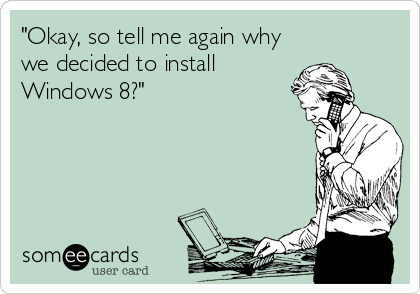 """""""Okay, so tell me again why we decided to install Windows 8?"""""""