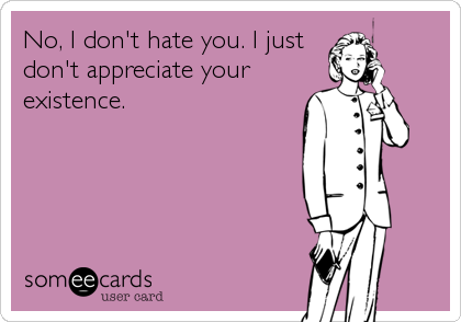 No, I don't hate you. I just don't appreciate your existence.