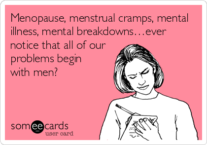 Menopause, menstrual cramps, mental  illness, mental breakdowns…ever  notice that all of our problems begin  with men?
