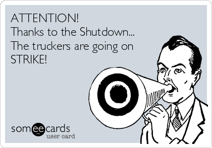 ATTENTION!  Thanks to the Shutdown... The truckers are going on STRIKE!