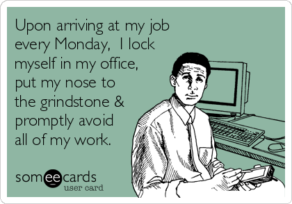 Upon arriving at my job  every Monday,  I lock myself in my office,  put my nose to  the grindstone & promptly avoid all of my%