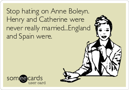 Stop hating on Anne Boleyn. Henry and Catherine were never really married...England and Spain were.