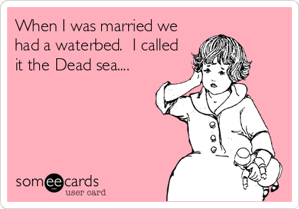 When I was married we had a waterbed.  I called it the Dead sea....