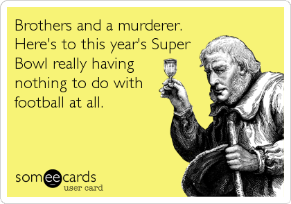 Brothers and a murderer. Here's to this year's Super Bowl really having  nothing to do with football at all.
