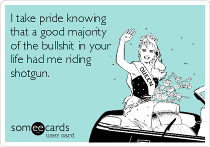 I take pride knowing that a good majority of the bullshit in your life had me riding shotgun.