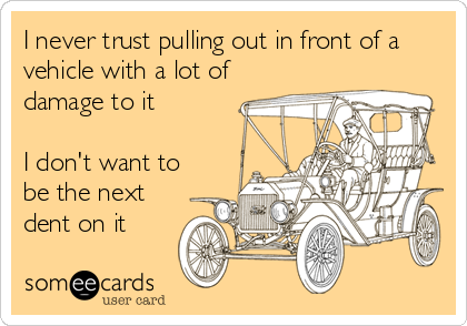 I never trust pulling out in front of a vehicle with a lot of damage to it       I don't want to be the next dent on it