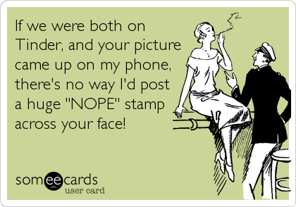 "If we were both on Tinder, and your picture came up on my phone, there's no way I'd post a huge ""NOPE"" stamp across your face!"