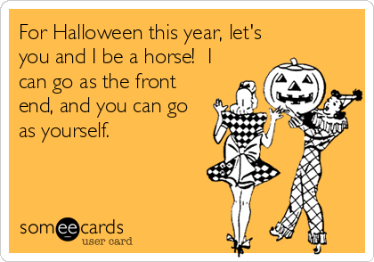 For Halloween this year, let's you and I be a horse!  I can go as the front end, and you can go as yourself.