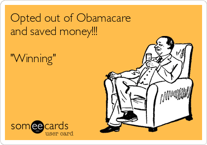 "Opted out of Obamacare and saved money!!!  ""Winning"""