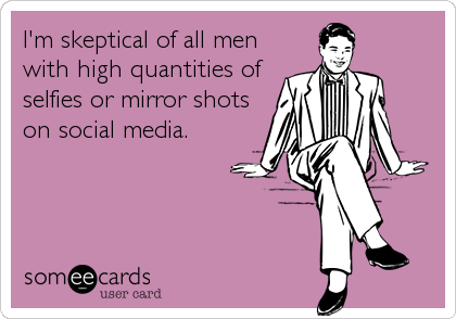 I'm skeptical of all men with high quantities of selfies or mirror shots on social media.