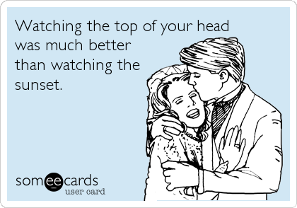 Watching the top of your head  was much better  than watching the sunset.