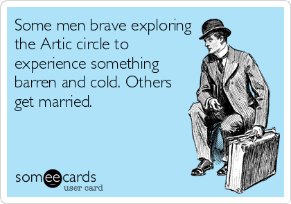 Some men brave exploring the Artic circle to experience something barren and cold. Others get married.