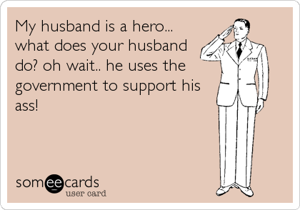 My husband is a hero... what does your husband do? oh wait.. he uses the government to support his ass!