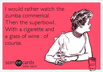 I would rather watch the zumba commerical.             Then the superbowl.. With a cigarette and a glass of wine ; of course.