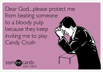 Dear God....please protect mefrom beating someoneto a bloody pulpbecause they keepinviting me to playCandy Crush
