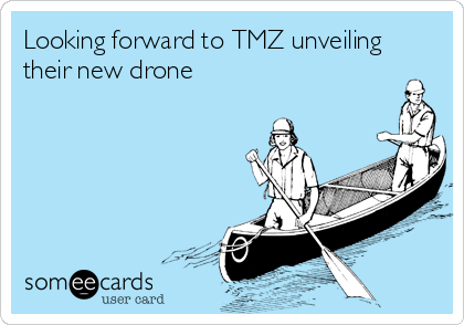 Looking forward to TMZ unveiling their new drone