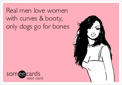 Real men love womenwith curves & booty,only dogs go for bones