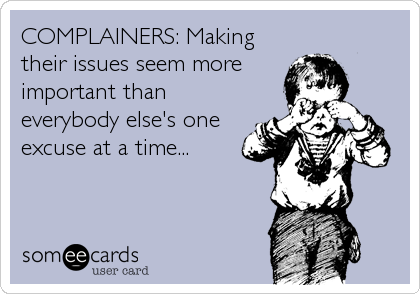 COMPLAINERS: Making their issues seem more important than everybody else's one excuse at a time...