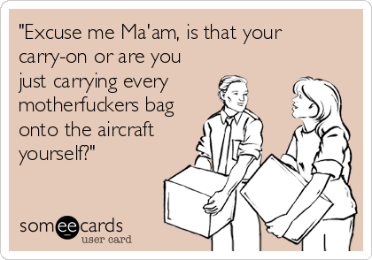 """""""Excuse me Ma'am, is that your carry-on or are you just carrying every motherfuckers bag onto the aircraft yourself?"""""""