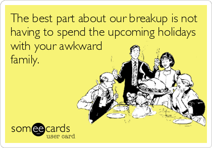 The best part about our breakup is not having to spend the upcoming holidays with your awkward family.