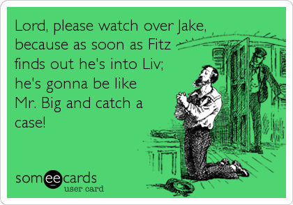 Lord, please watch over Jake,because as soon as Fitzfinds out he's into Liv;he's gonna be like Mr. Big and catch acase!