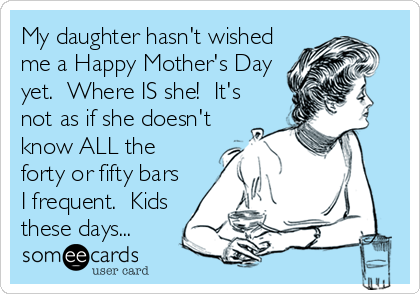 My daughter hasn't wished me a Happy Mother's Day yet.  Where IS she!  It's not as if she doesn't know ALL the forty or fifty bars I frequent.  Kids these days...