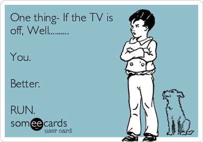 One thing- If the TV is off, Well..........  You.  Better.  RUN.