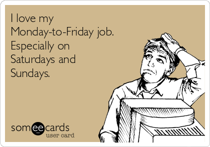 I love my Monday-to-Friday job.  Especially on Saturdays and Sundays.
