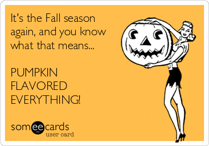 It's the Fall season again, and you know what that means...  PUMPKIN  FLAVORED  EVERYTHING!