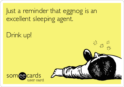 Just a reminder that eggnog is an excellent sleeping agent.  Drink up!