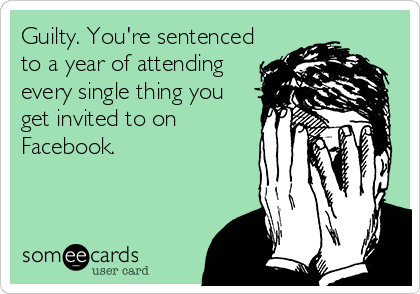 Guilty. You're sentenced to a year of attending every single thing you get invited to on Facebook.