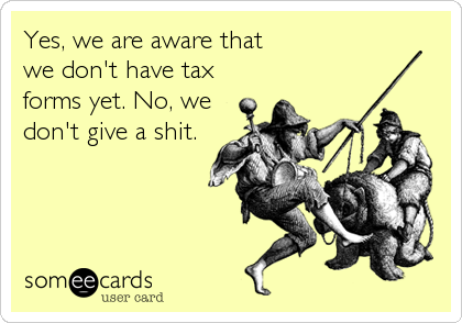 Yes, we are aware that we don't have tax forms yet. No, we don't give a shit.