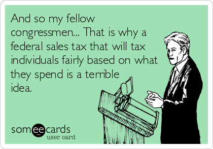 And so my fellow congressmen... That is why a federal sales tax that will tax  individuals fairly based on what they spend is a terrible idea.
