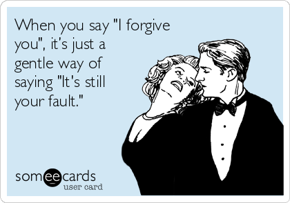 "When you say ""I forgive you"", it's just a gentle way of saying ""It's still your fault."""